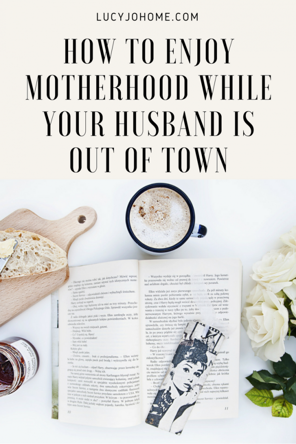 How to Enjoy Motherhood When Your Husband is Out of Town